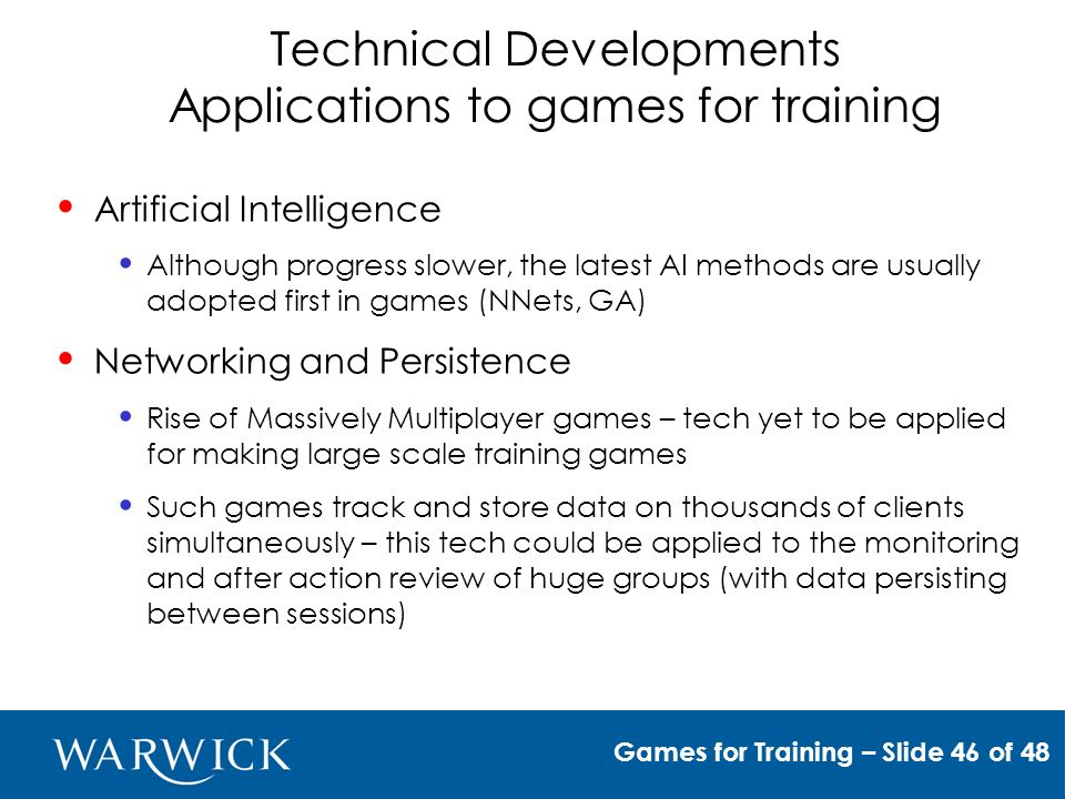 Technical Developments Applications to games for training Games for Training – Slide 46 of 48 Artificial Intelligence Although progress slower, the latest AI methods are usually adopted first in games (NNets, GA) Networking and Persistence Rise of Massively Multiplayer games – tech yet to be applied for making large scale training games Such games track and store data on thousands of clients simultaneously – this tech could be applied to the monitoring and after action review of huge groups (with data persisting between sessions)