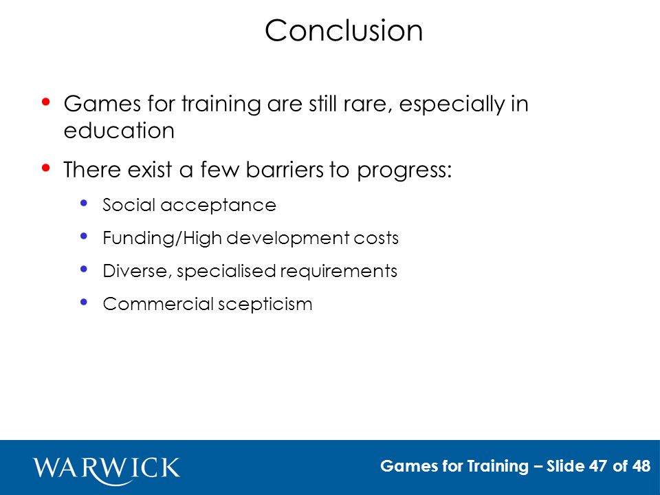Conclusion Games for training are still rare, especially in education There exist a few barriers to progress: Social acceptance Funding/High development costs Diverse, specialised requirements Commercial scepticism Games for Training – Slide 47 of 48