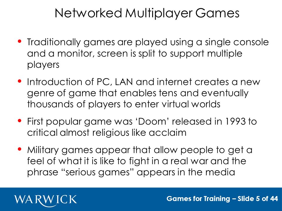 Serious Games Games for Training – Slide 6 of 44 Growing technical abilities of games to provide realistic settings, led to a re-examination of the concept of serious games in the late 1990s Rise of the multiplayer games such as Battlefield earth attracts interest of military and emergency services of the possibility of using virtual worlds to train soldiers and disaster management teams