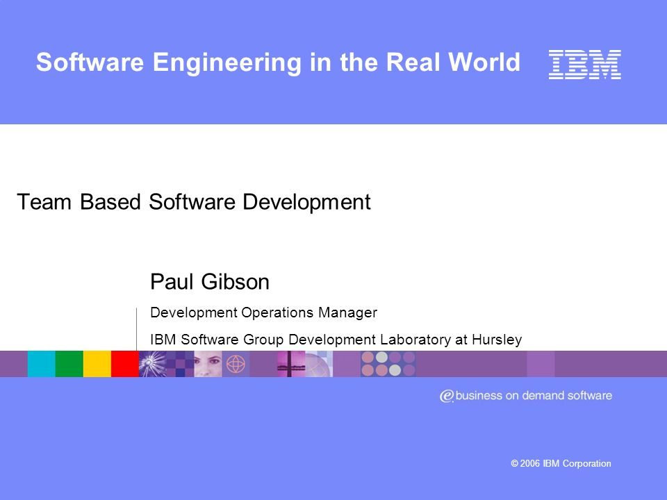 © 2006 IBM Corporation Software Engineering in the Real World Team Based Software Development Paul Gibson Development Operations Manager IBM Software Group Development Laboratory at Hursley