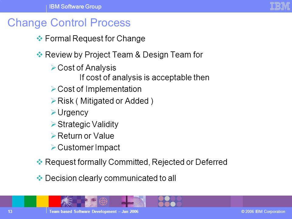 IBM Software Group Team based Software Development – Jan 2006 © 2006 IBM Corporation 13 Change Control Process Formal Request for Change Review by Project Team & Design Team for Cost of Analysis If cost of analysis is acceptable then Cost of Implementation Risk ( Mitigated or Added ) Urgency Strategic Validity Return or Value Customer Impact Request formally Committed, Rejected or Deferred Decision clearly communicated to all