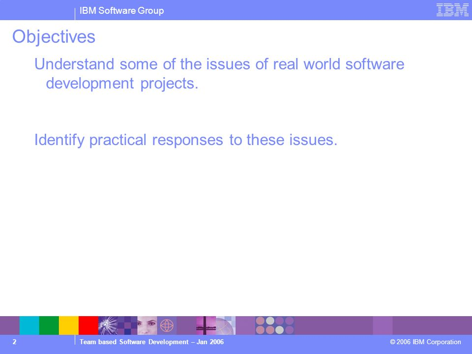 IBM Software Group Team based Software Development – Jan 2006 © 2006 IBM Corporation 2 Objectives Understand some of the issues of real world software development projects.