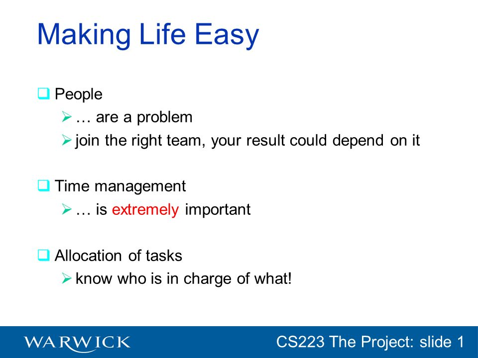 CG152 Introduction: slide 1 CS223 The Project: slide 1 Making Life Easy People … are a problem join the right team, your result could depend on it Time management … is extremely important Allocation of tasks know who is in charge of what!