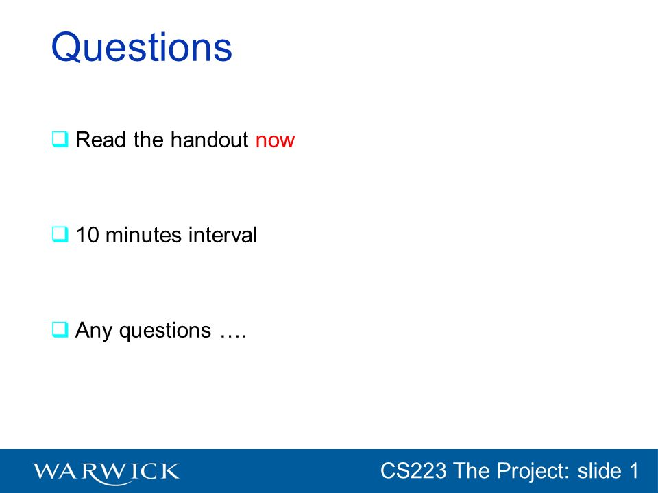CG152 Introduction: slide 1 CS223 The Project: slide 1 Questions Read the handout now 10 minutes interval Any questions ….