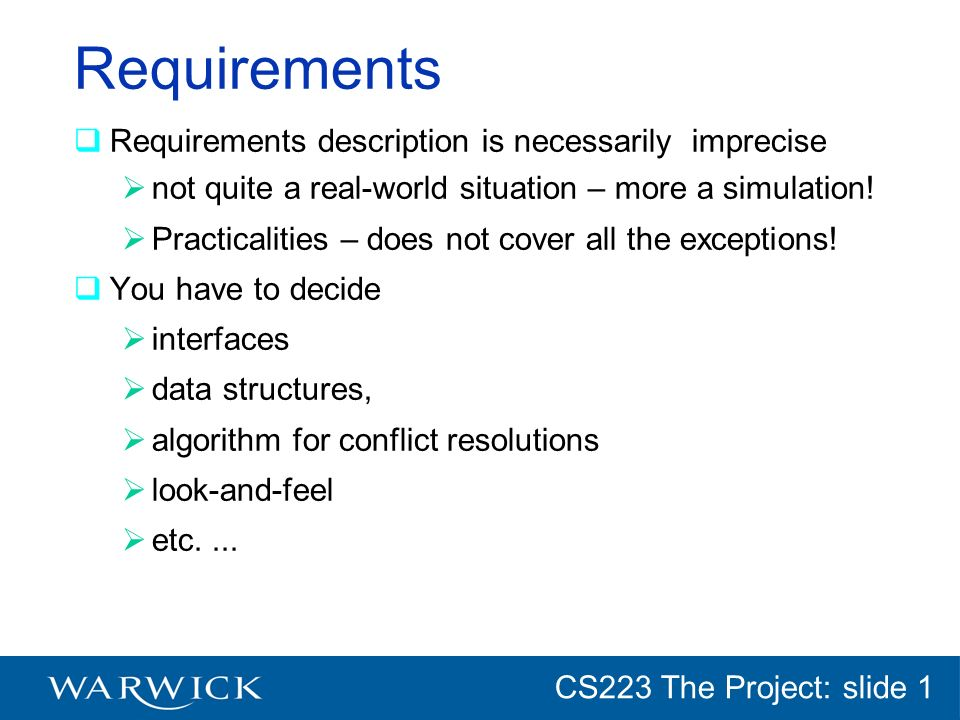CG152 Introduction: slide 1 CS223 The Project: slide 1 Requirements Requirements description is necessarily imprecise not quite a real-world situation