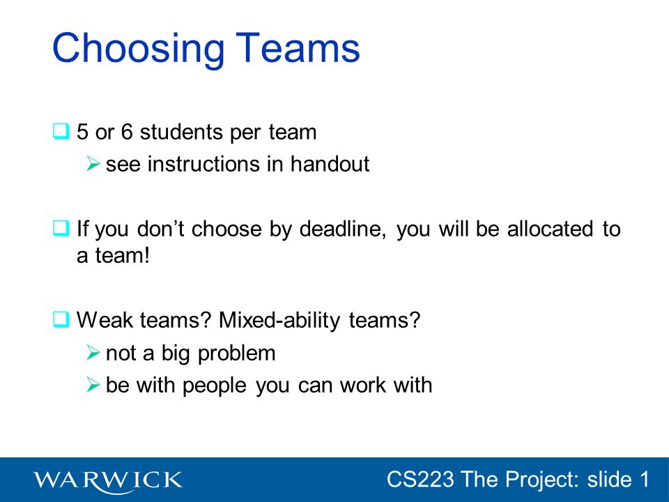 CG152 Introduction: slide 1 CS223 The Project: slide 1 Choosing Teams 5 or 6 students per team see instructions in handout If you dont choose by deadline, you will be allocated to a team.