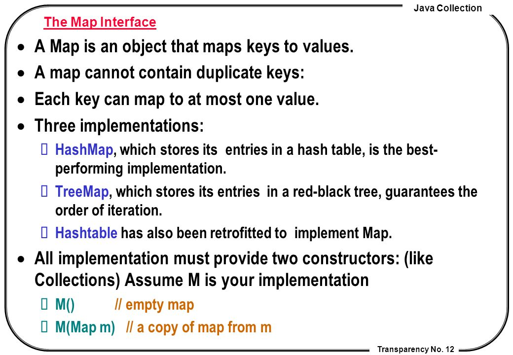 Java Collection Transparency No. 12 The Map Interface A Map is an object that maps keys to values.