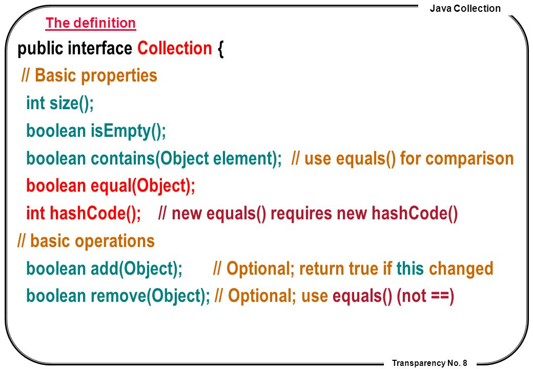 Java Collection Transparency No. 8 The definition public interface Collection { // Basic properties int size(); boolean isEmpty(); boolean contains(Ob