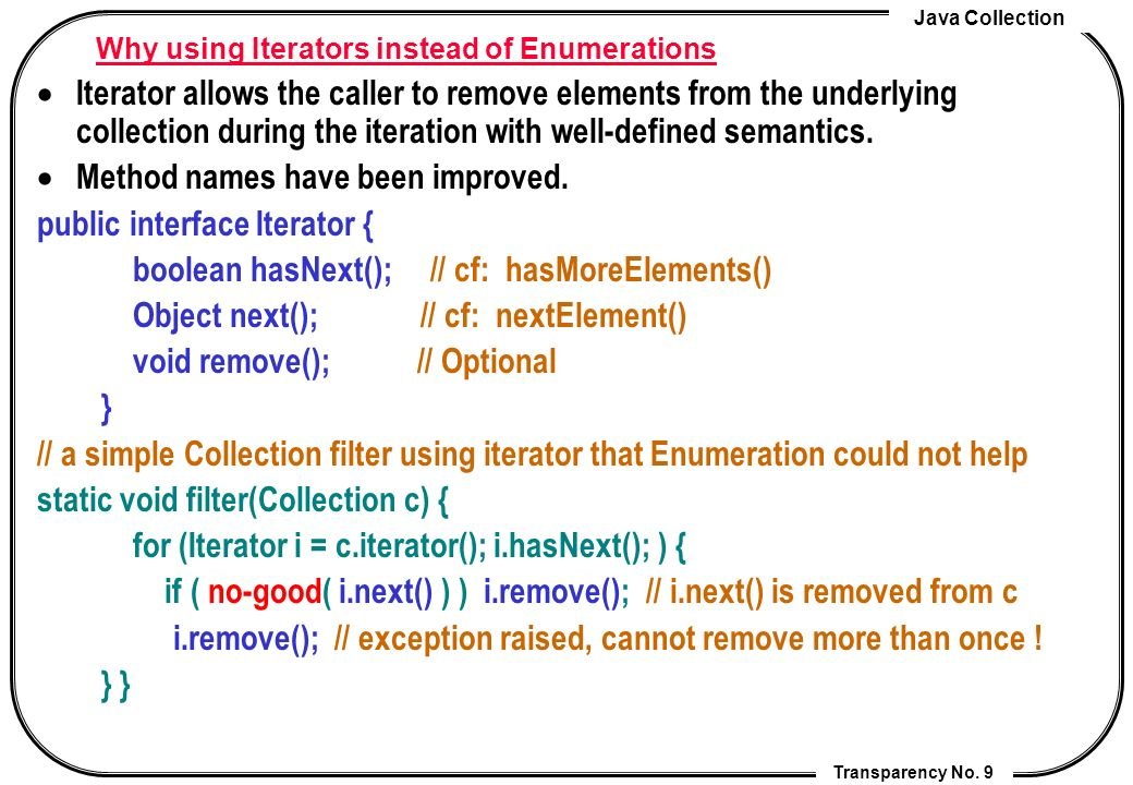 Java Collection Transparency No. 9 Why using Iterators instead of Enumerations Iterator allows the caller to remove elements from the underlying colle