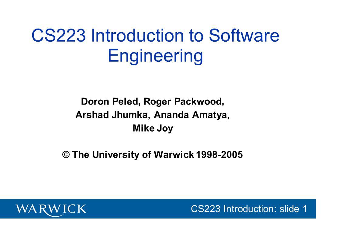 CG152 Introduction: slide 1 CS223 Introduction: slide 1 CS223 Introduction to Software Engineering Doron Peled, Roger Packwood, Arshad Jhumka, Ananda