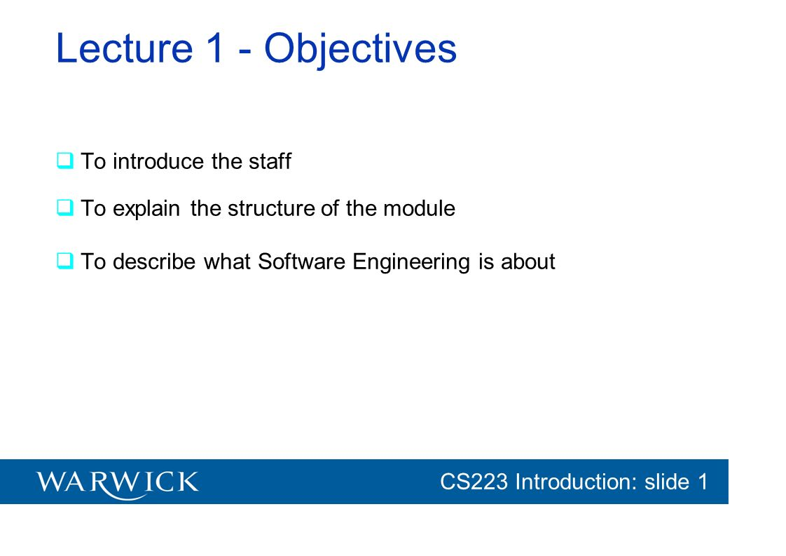 CG152 Introduction: slide 1 CS223 Introduction: slide 1 Models are used to provide abstractions System Model: –Object Model: system structure; object interaction –Functional model: system functions; data flow through the system –Dynamic model: system reaction to external events; event flow Task Model: –PERT Chart: dependencies between the tasks –Schedule: time limit –Org Chart: roles in the project or organization Issues Model: –Open and closed issues; –constraints posed by the client; –resolutions made.