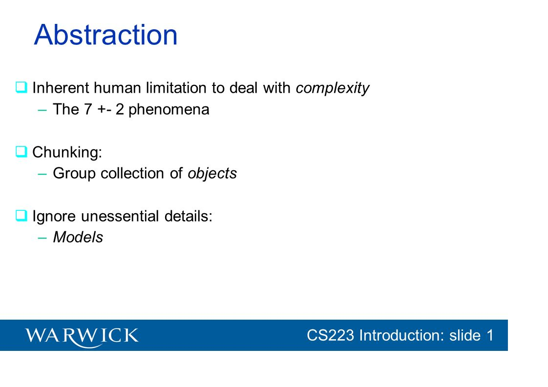 CG152 Introduction: slide 1 CS223 Introduction: slide 1 Abstraction Inherent human limitation to deal with complexity –The 7 +- 2 phenomena Chunking: