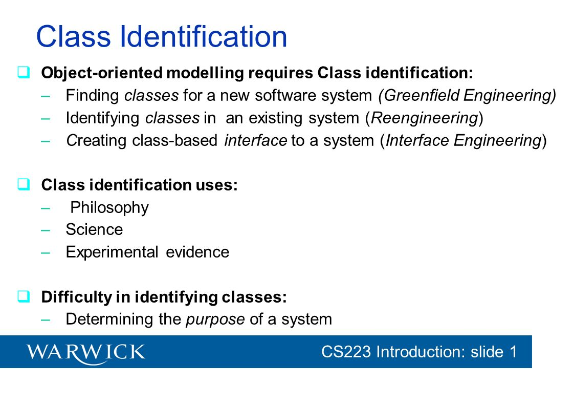 CG152 Introduction: slide 1 CS223 Introduction: slide 1 Class Identification Object-oriented modelling requires Class identification: –Finding classes