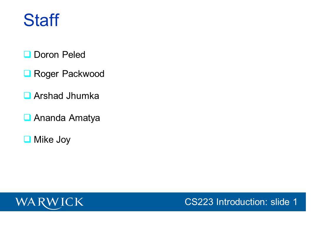 CG152 Introduction: slide 1 CS223 Introduction: slide 1 Staff Doron Peled Roger Packwood Arshad Jhumka Ananda Amatya Mike Joy