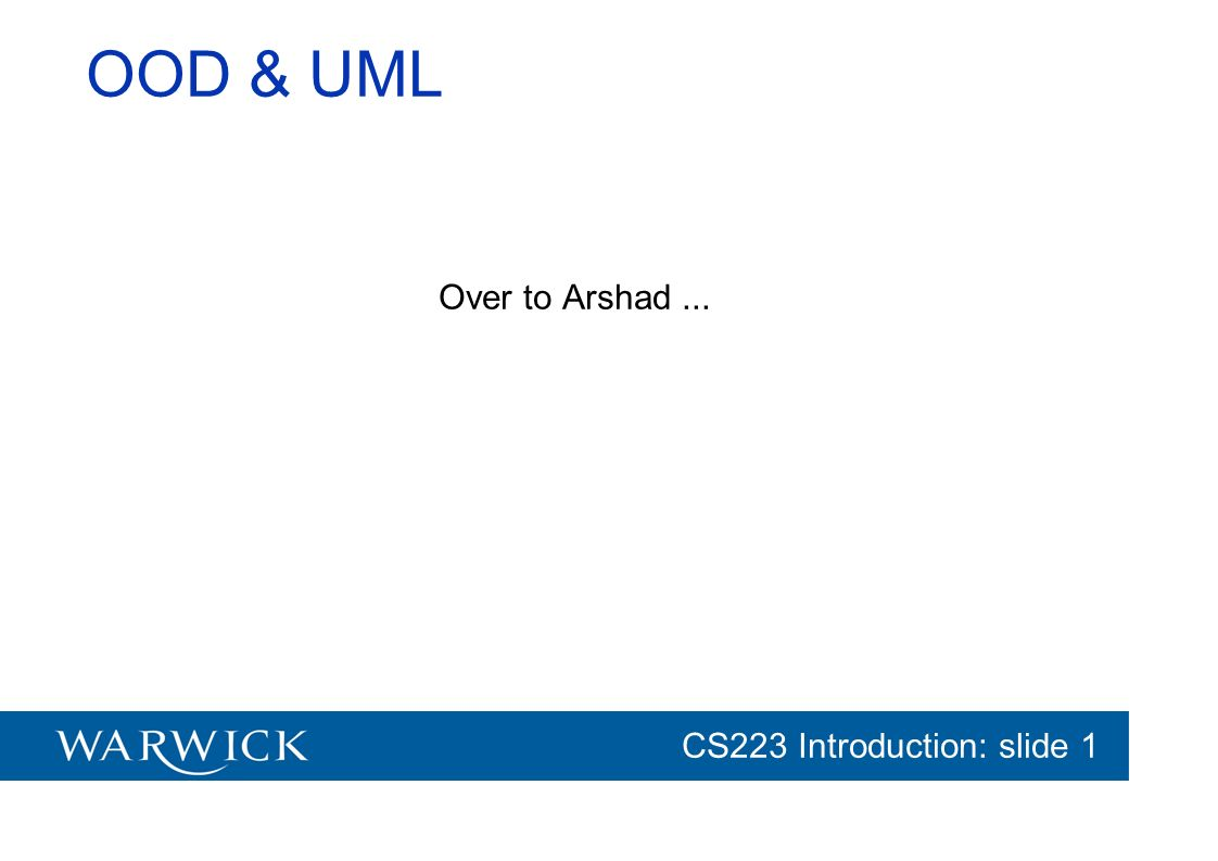 CG152 Introduction: slide 1 CS223 Introduction: slide 1 OOD & UML Over to Arshad...