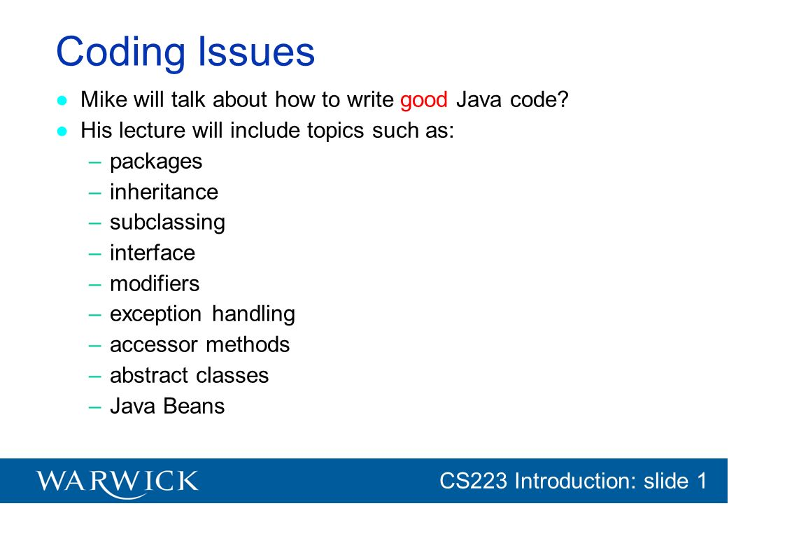CG152 Introduction: slide 1 CS223 Introduction: slide 1 Coding Issues Mike will talk about how to write good Java code? His lecture will include topic
