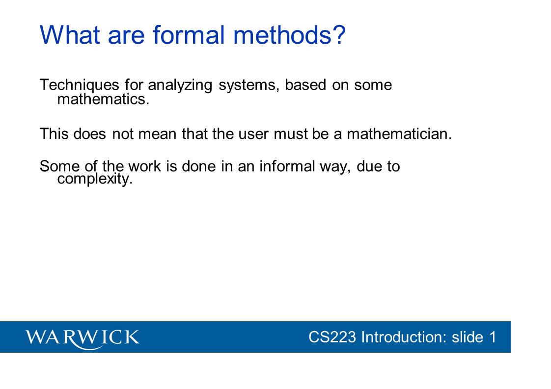 CG152 Introduction: slide 1 CS223 Introduction: slide 1 What are formal methods? Techniques for analyzing systems, based on some mathematics. This doe
