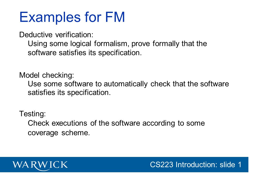 CG152 Introduction: slide 1 CS223 Introduction: slide 1 Examples for FM Deductive verification: Using some logical formalism, prove formally that the