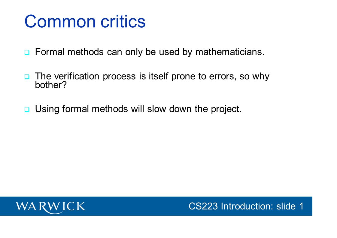 CG152 Introduction: slide 1 CS223 Introduction: slide 1 Common critics Formal methods can only be used by mathematicians. The verification process is