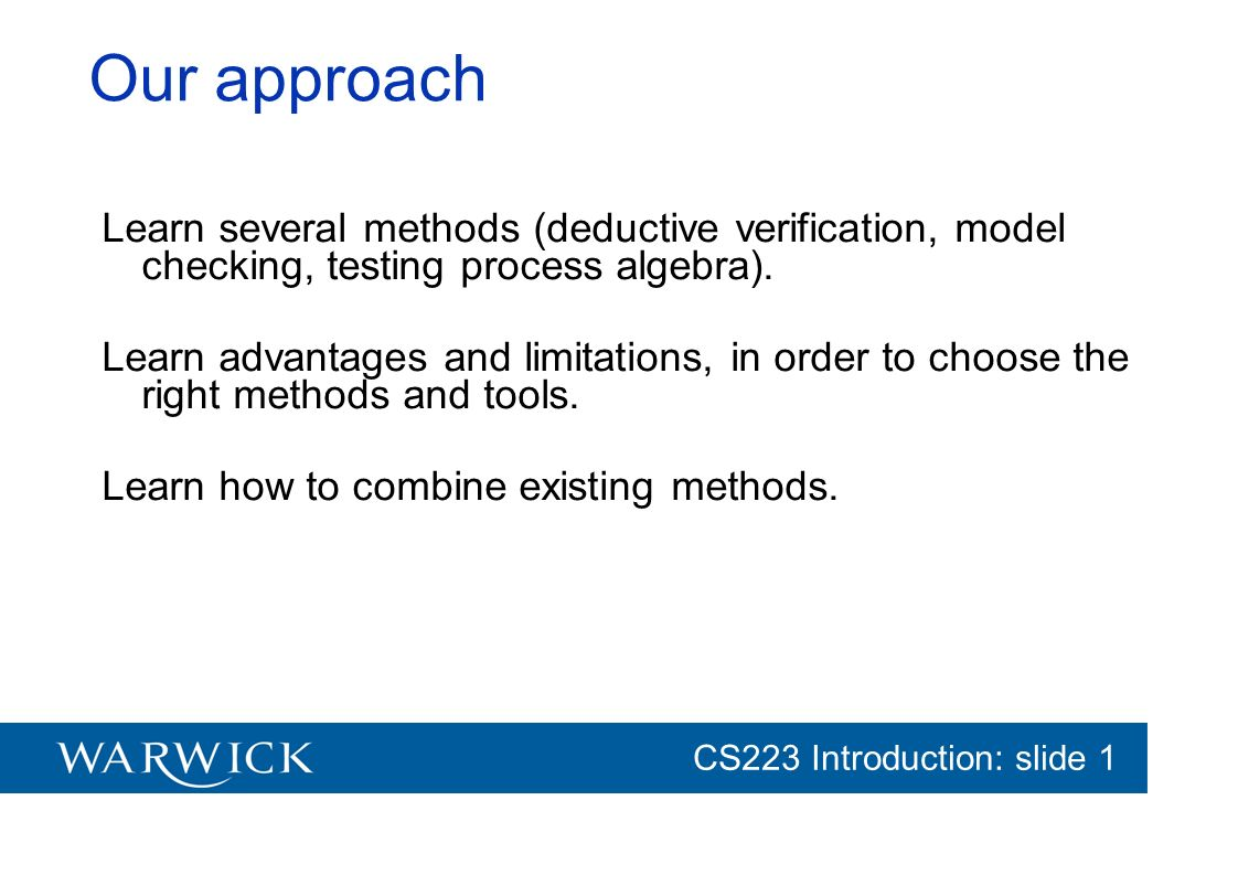CG152 Introduction: slide 1 CS223 Introduction: slide 1 Our approach Learn several methods (deductive verification, model checking, testing process al