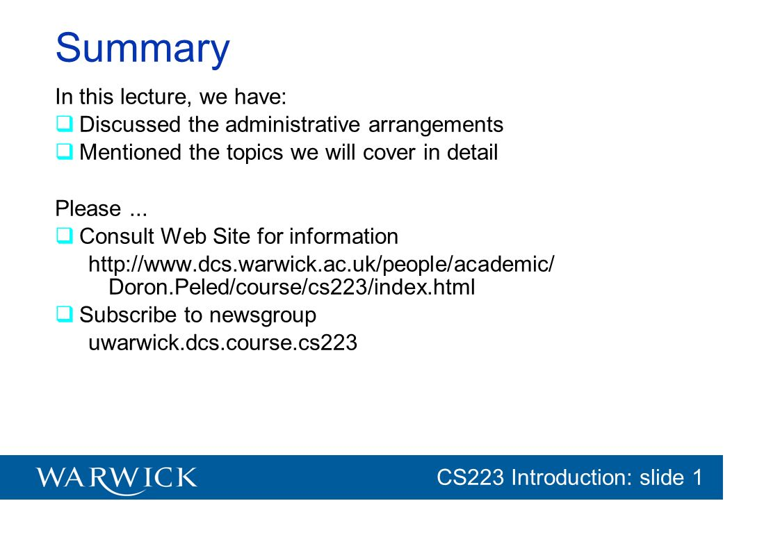 CG152 Introduction: slide 1 CS223 Introduction: slide 1 Summary In this lecture, we have: Discussed the administrative arrangements Mentioned the topi