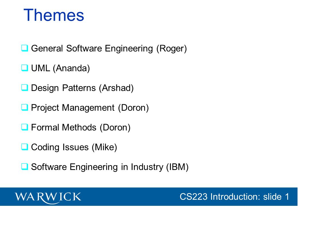 CG152 Introduction: slide 1 CS223 Introduction: slide 1 Themes General Software Engineering (Roger) UML (Ananda) Design Patterns (Arshad) Project Mana