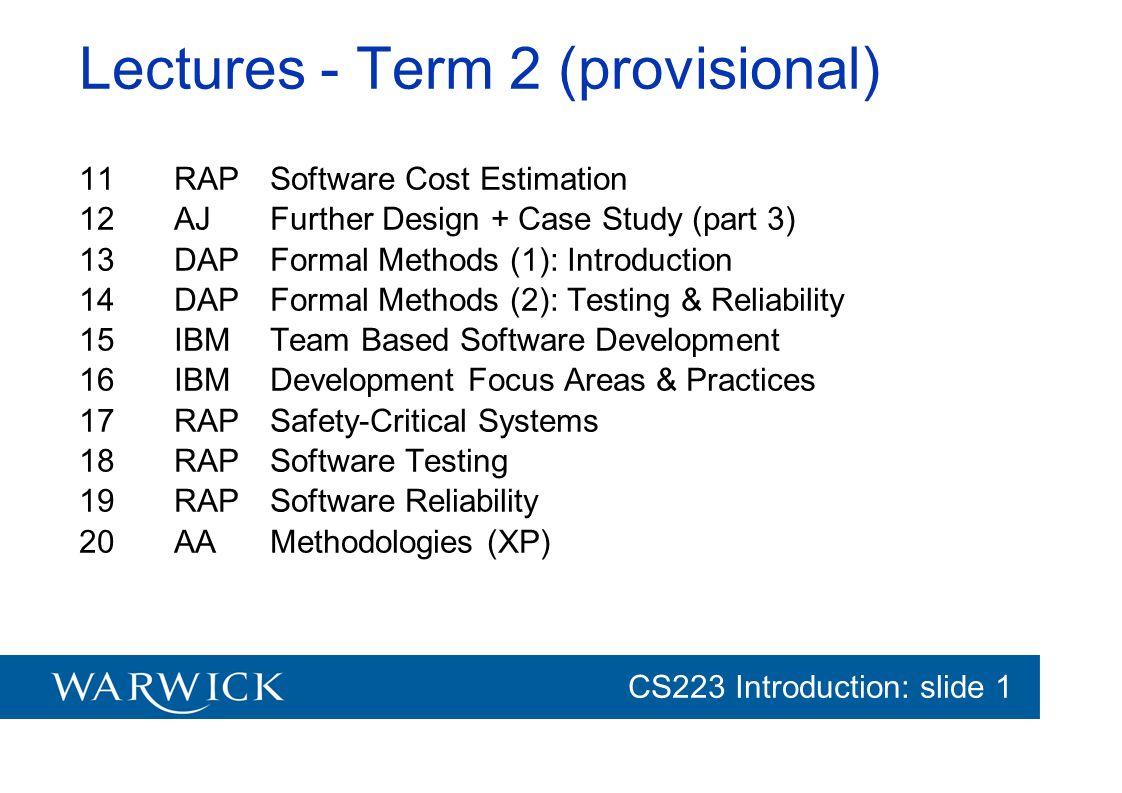 CG152 Introduction: slide 1 CS223 Introduction: slide 1 Lectures - Term 2 (provisional) 11RAPSoftware Cost Estimation 12AJFurther Design + Case Study