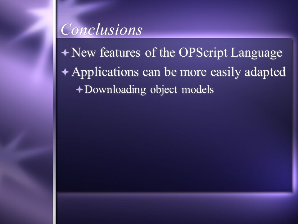 Conclusions New features of the OPScript Language Applications can be more easily adapted Downloading object models New features of the OPScript Language Applications can be more easily adapted Downloading object models