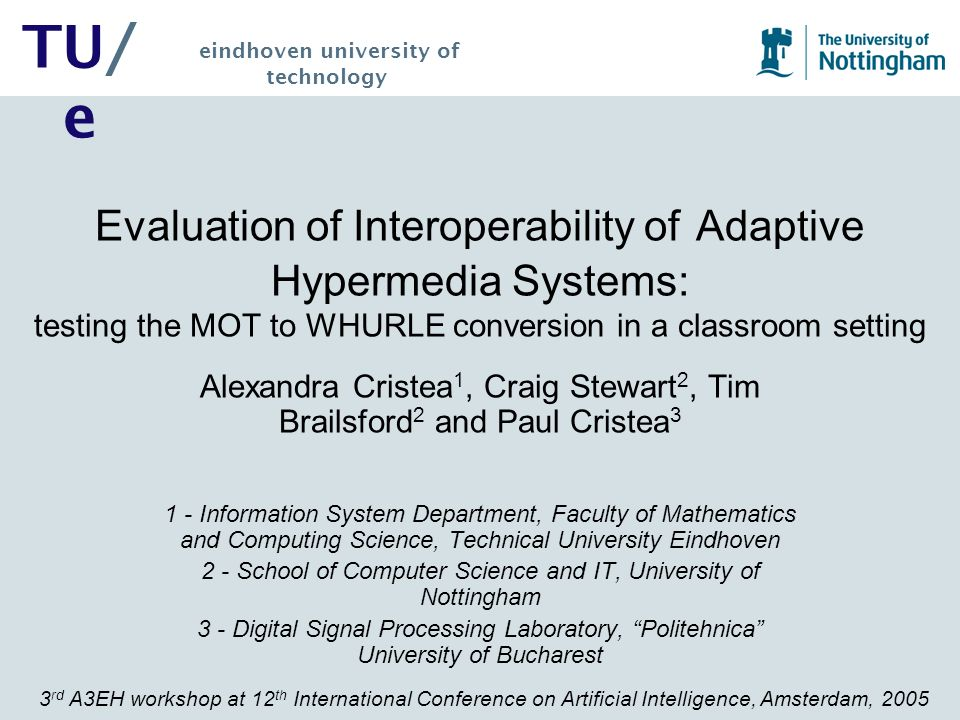 3 rd A3EH workshop at 12 th International Conference on Artificial Intelligence, Amsterdam, 2005 TU/ e eindhoven university of technology Evaluation of Interoperability of Adaptive Hypermedia Systems: testing the MOT to WHURLE conversion in a classroom setting Alexandra Cristea 1, Craig Stewart 2, Tim Brailsford 2 and Paul Cristea 3 1 - Information System Department, Faculty of Mathematics and Computing Science, Technical University Eindhoven 2 - School of Computer Science and IT, University of Nottingham 3 - Digital Signal Processing Laboratory, Politehnica University of Bucharest