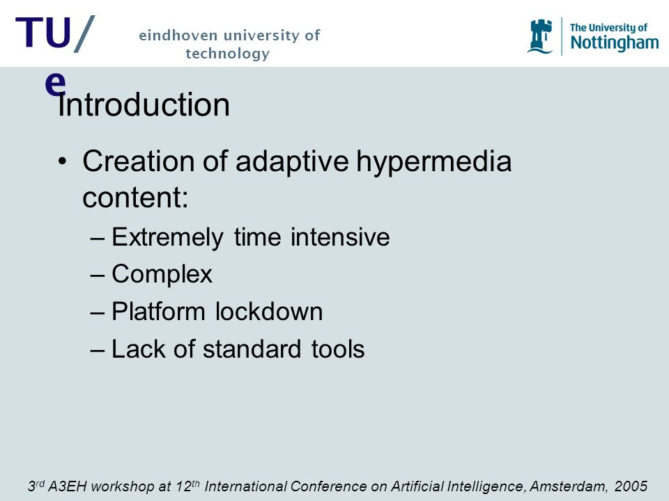 3 rd A3EH workshop at 12 th International Conference on Artificial Intelligence, Amsterdam, 2005 TU/ e eindhoven university of technology Introduction Ideal creation of adaptive hypermedia content: –Automated (this will aid with the time and complexity factors) –Interoperable (conversion, common language) –Standardised