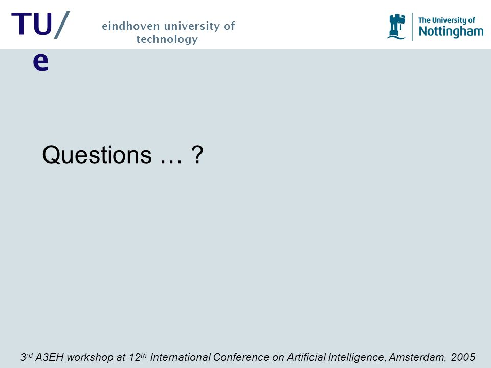 3 rd A3EH workshop at 12 th International Conference on Artificial Intelligence, Amsterdam, 2005 TU/ e eindhoven university of technology Questions …