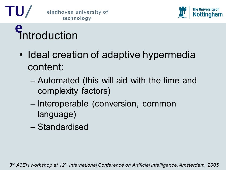 3 rd A3EH workshop at 12 th International Conference on Artificial Intelligence, Amsterdam, 2005 TU/ e eindhoven university of technology Introduction Our answer: –Develop a series of tools that will allow for interoperability between different systems –We use MOT as an authoring system to author materials for: AHA.