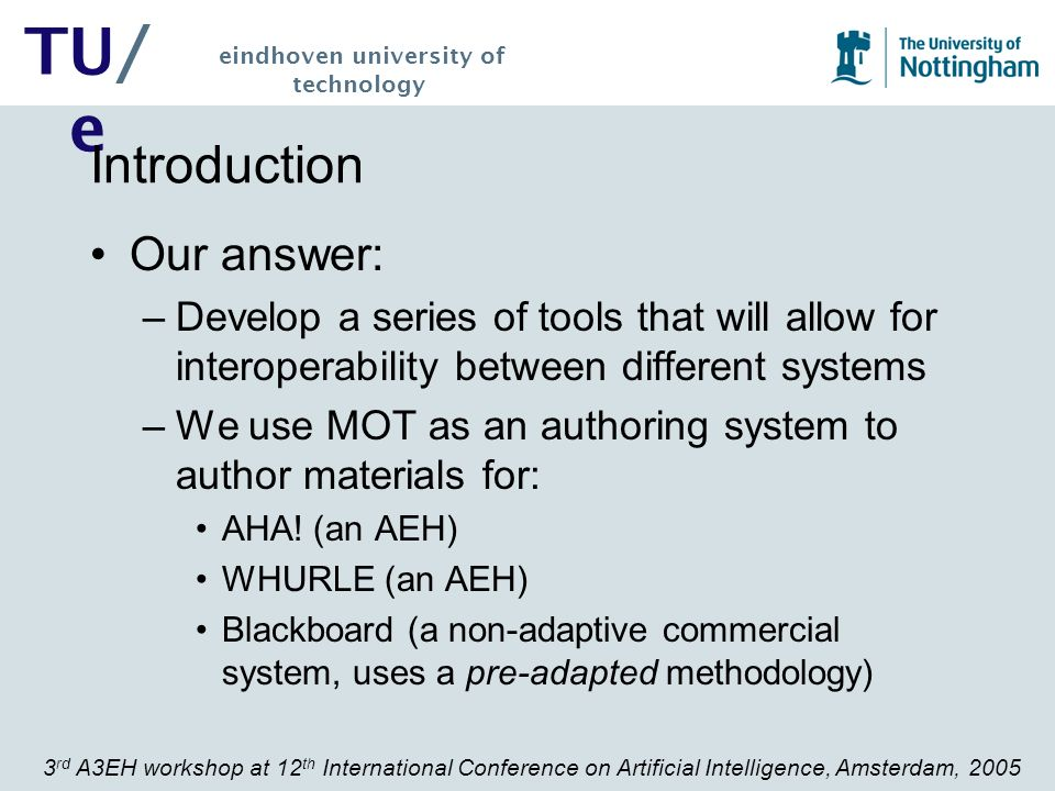3 rd A3EH workshop at 12 th International Conference on Artificial Intelligence, Amsterdam, 2005 TU/ e eindhoven university of technology Student Evaluation 1.Create 2-3 MOT Domain Concept Maps, with approximately 5-10 concepts on the http://e- learning.dsp.pub.ro/mot/ MOT server 2.The attributes of each concept were: title; keywords; introduction; text; conclusion and figure.