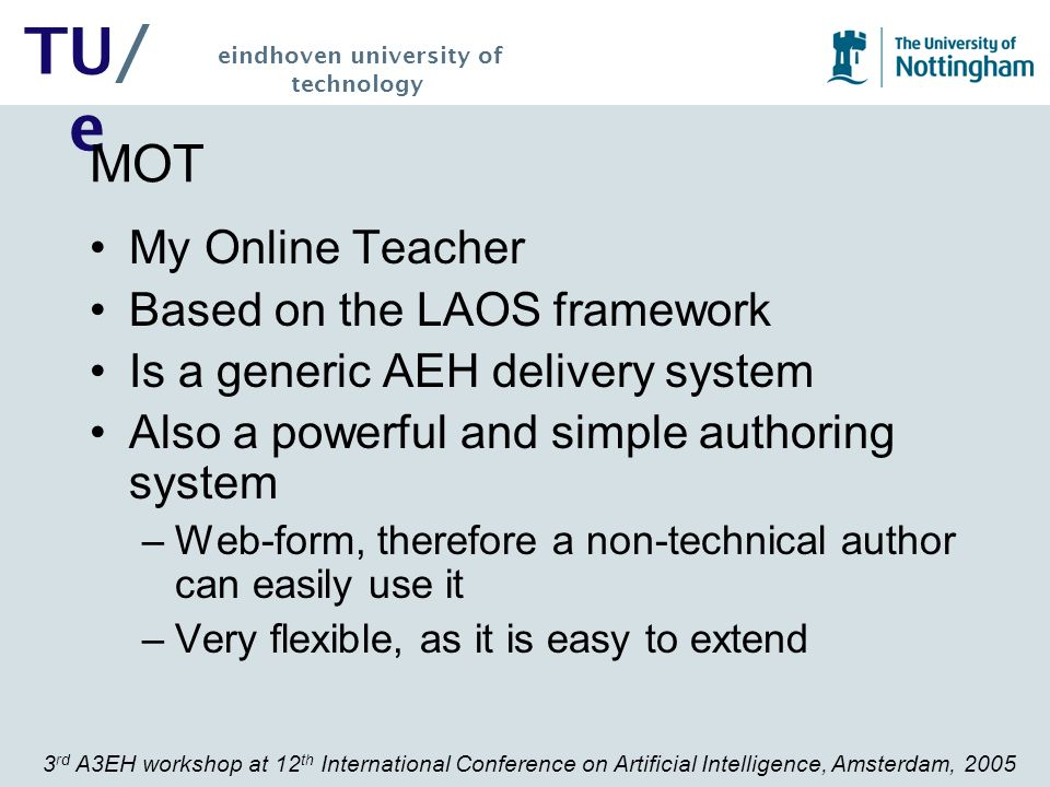 3 rd A3EH workshop at 12 th International Conference on Artificial Intelligence, Amsterdam, 2005 TU/ e eindhoven university of technology Evaluation hypotheses The hypotheses that we wished to examine were: 1.The systems (MOT, mot2whurle, WHURLE) are simple and intuitive to use, with a minimum amount of explanation.