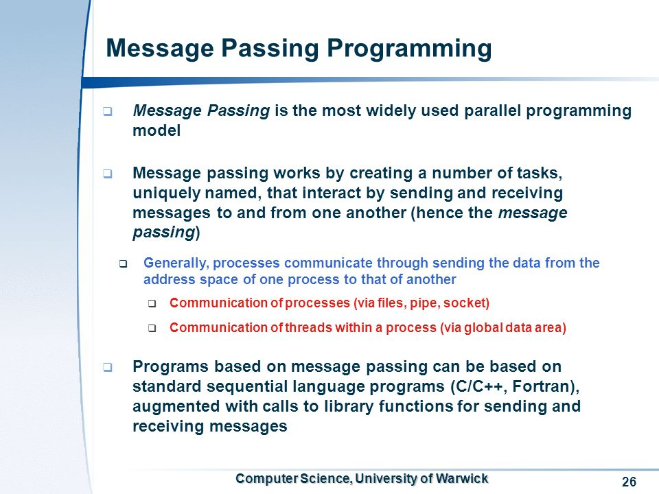 26 Computer Science, University of Warwick Message Passing Programming Message Passing is the most widely used parallel programming model Message pass