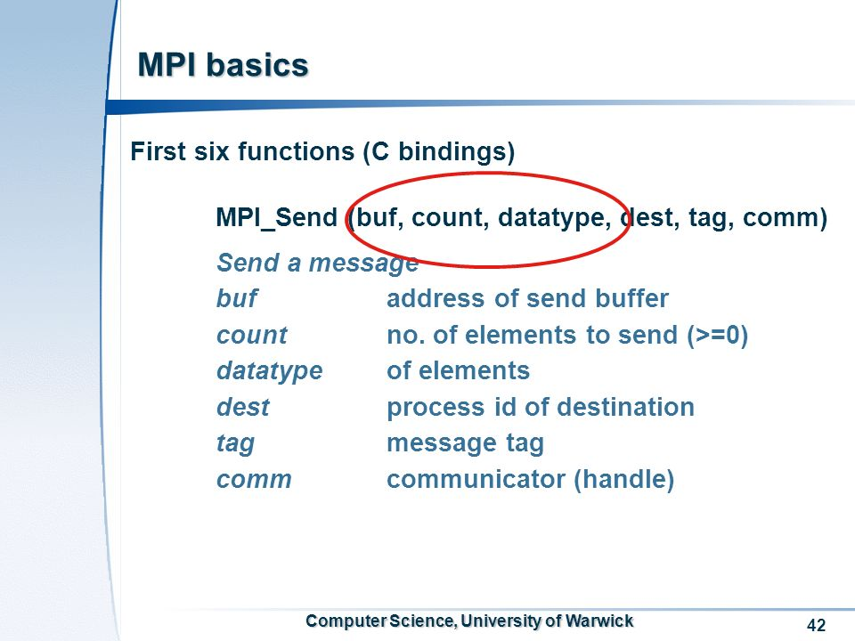 42 Computer Science, University of Warwick MPI basics First six functions (C bindings) MPI_Send (buf, count, datatype, dest, tag, comm) Send a message