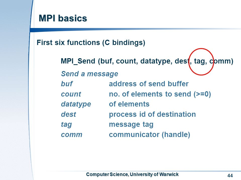 44 Computer Science, University of Warwick MPI basics First six functions (C bindings) MPI_Send (buf, count, datatype, dest, tag, comm) Send a message