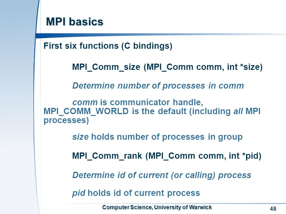 48 Computer Science, University of Warwick MPI basics First six functions (C bindings) MPI_Comm_size (MPI_Comm comm, int *size) Determine number of pr