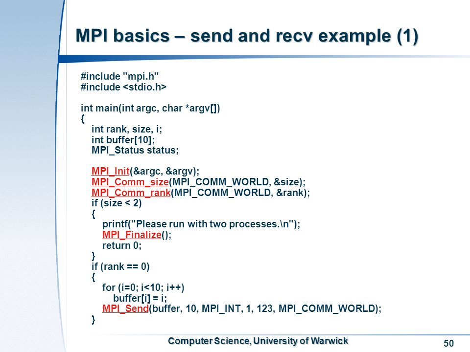50 Computer Science, University of Warwick MPI basics – send and recv example (1) #include