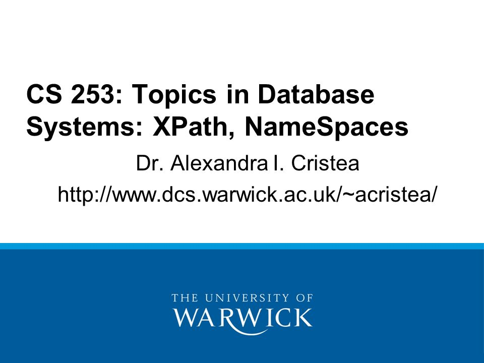 Dr. Alexandra I. Cristea http://www.dcs.warwick.ac.uk/~acristea/ CS 253: Topics in Database Systems: XPath, NameSpaces