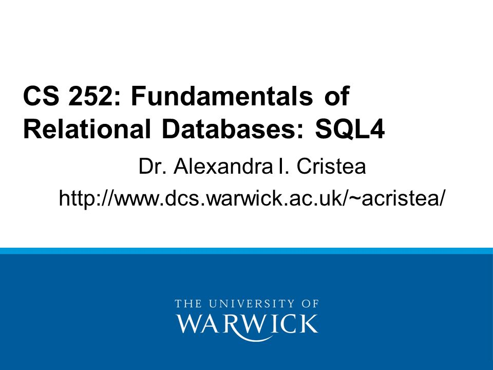 Dr. Alexandra I. Cristea http://www.dcs.warwick.ac.uk/~acristea/ CS 252: Fundamentals of Relational Databases: SQL4