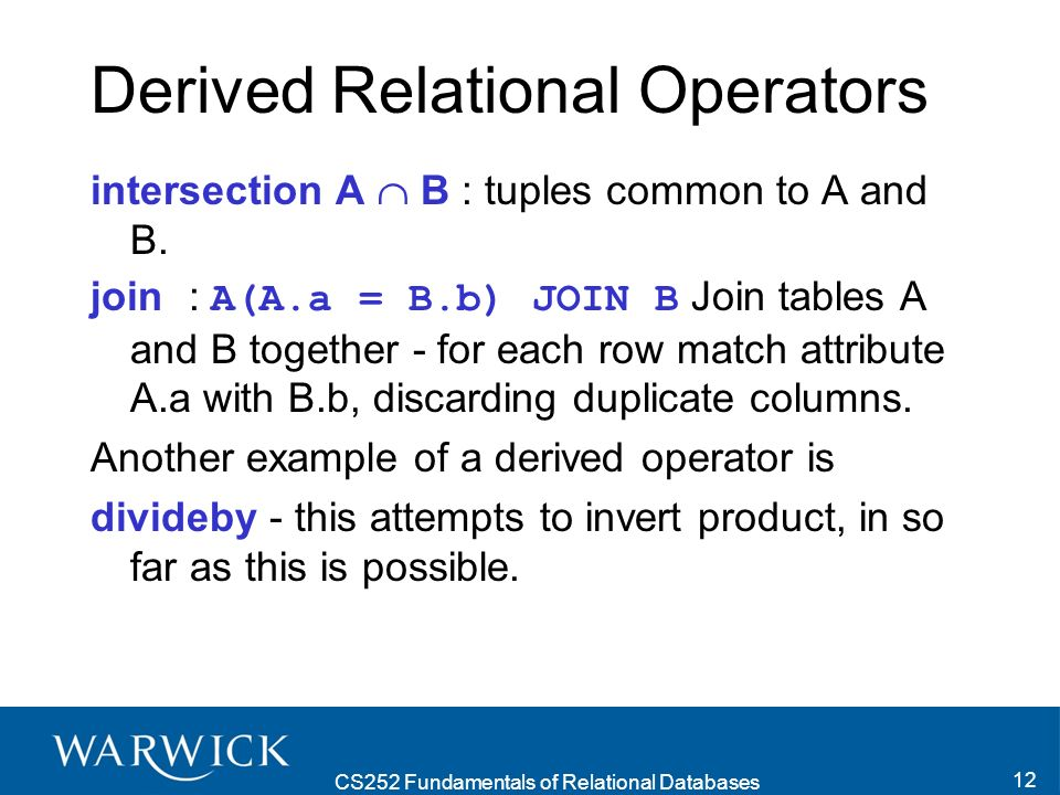 CS252 Fundamentals of Relational Databases 12 Derived Relational Operators intersection A B : tuples common to A and B.