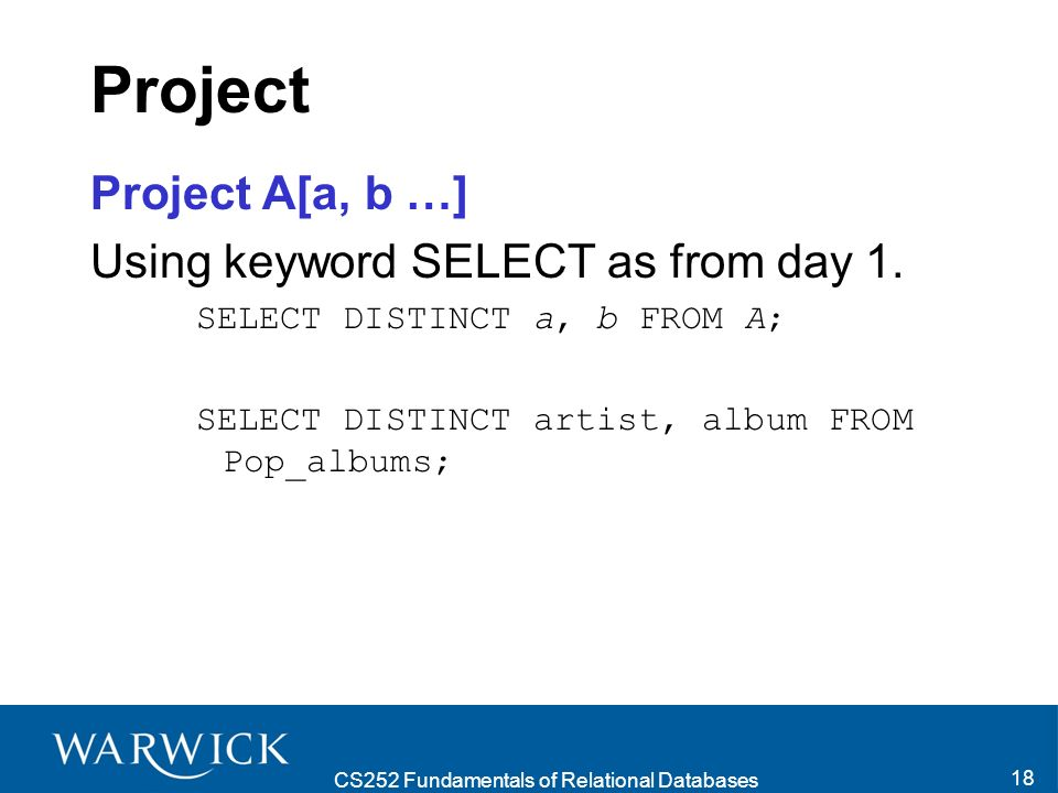 CS252 Fundamentals of Relational Databases 18 Project Project A[a, b …] Using keyword SELECT as from day 1.