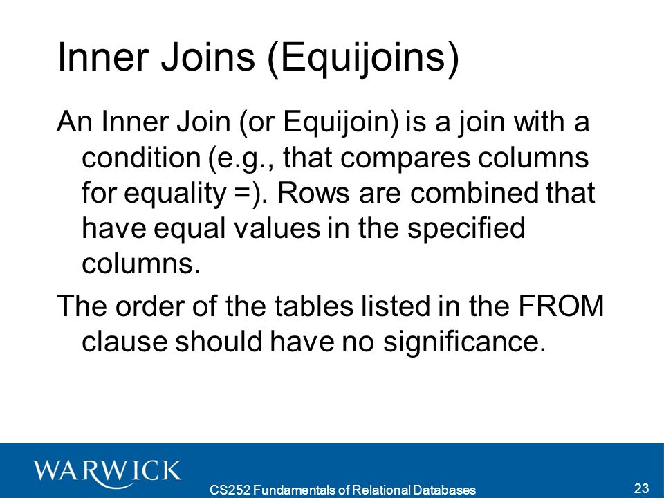 CS252 Fundamentals of Relational Databases 23 Inner Joins (Equijoins) An Inner Join (or Equijoin) is a join with a condition (e.g., that compares columns for equality =).