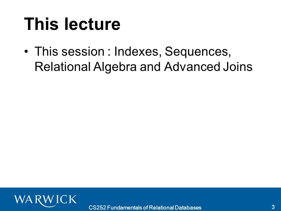 CS252 Fundamentals of Relational Databases 3 This lecture This session : Indexes, Sequences, Relational Algebra and Advanced Joins