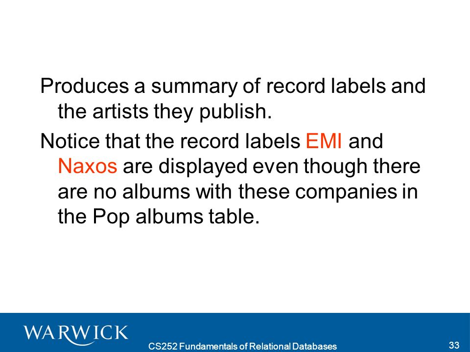 CS252 Fundamentals of Relational Databases 33 Produces a summary of record labels and the artists they publish.
