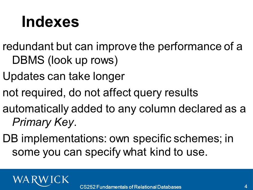 CS252 Fundamentals of Relational Databases 4 Indexes redundant but can improve the performance of a DBMS (look up rows) Updates can take longer not required, do not affect query results automatically added to any column declared as a Primary Key.