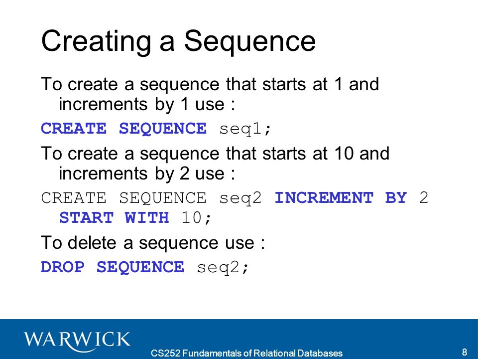 CS252 Fundamentals of Relational Databases 8 Creating a Sequence To create a sequence that starts at 1 and increments by 1 use : CREATE SEQUENCE seq1; To create a sequence that starts at 10 and increments by 2 use : CREATE SEQUENCE seq2 INCREMENT BY 2 START WITH 10; To delete a sequence use : DROP SEQUENCE seq2;