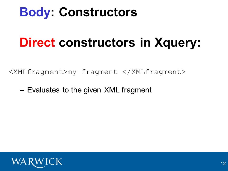12 Body: Constructors Direct constructors in Xquery: my fragment –Evaluates to the given XML fragment