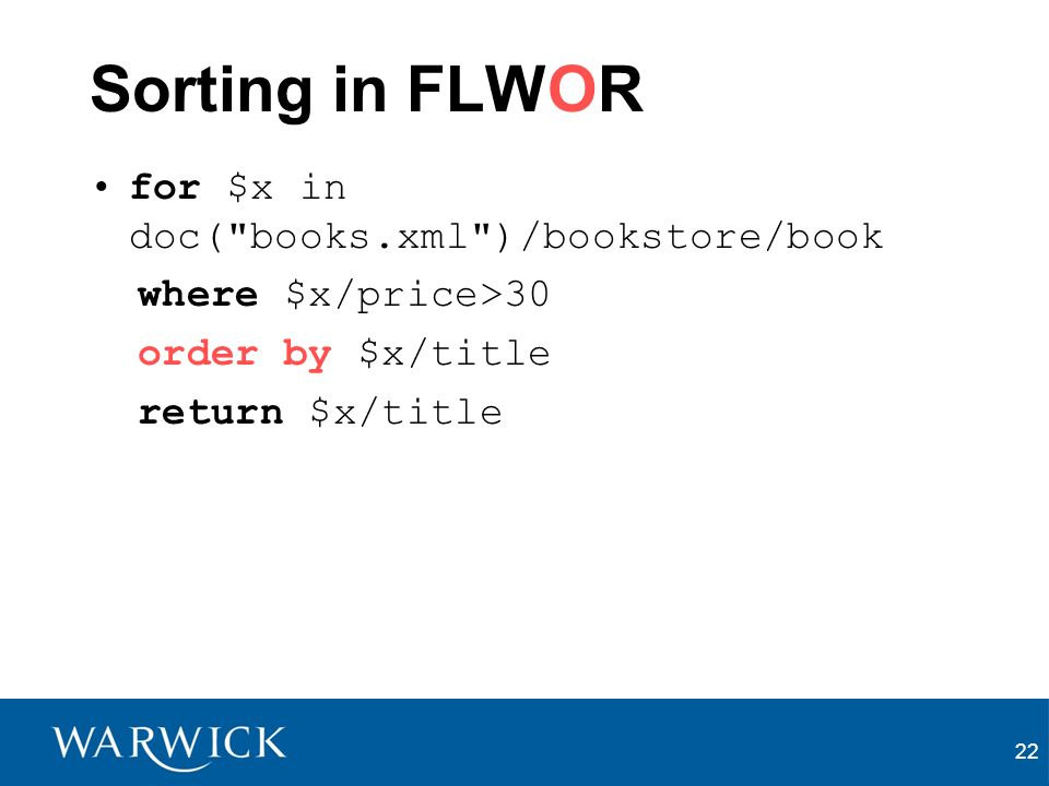 22 Sorting in FLWOR for $x in doc( books.xml )/bookstore/book where $x/price>30 order by $x/title return $x/title